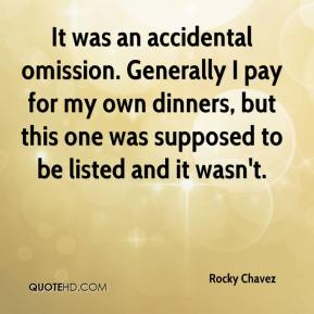 Rocky Chavez  - It was an accidental omission. Generally I pay for my own dinners, but this one was supposed to be listed and it wasn't.