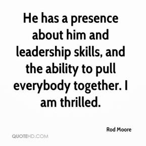 Rod Moore  - He has a presence about him and leadership skills, and the ability to pull everybody together. I am thrilled.