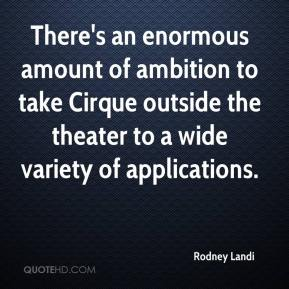 There's an enormous amount of ambition to take Cirque outside the theater to a wide variety of applications.