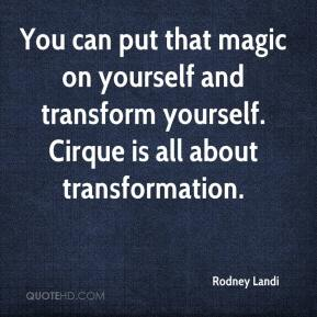 You can put that magic on yourself and transform yourself. Cirque is all about transformation.
