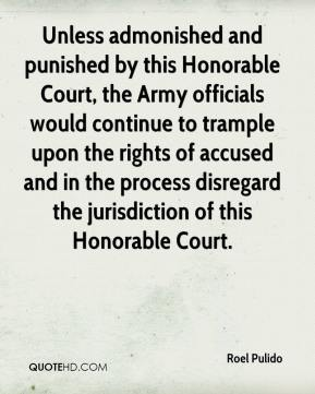 Roel Pulido  - Unless admonished and punished by this Honorable Court, the Army officials would continue to trample upon the rights of accused and in the process disregard the jurisdiction of this Honorable Court.
