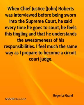 Roger Le Grand  - When Chief Justice (John) Roberts was interviewed before being sworn into the Supreme Court, he said every time he goes to court, he feels this tingling and that he understands the awesomeness of his responsibilities. I feel much the same way as I prepare to become a circuit court judge.