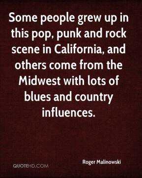 Roger Malinowski  - Some people grew up in this pop, punk and rock scene in California, and others come from the Midwest with lots of blues and country influences.