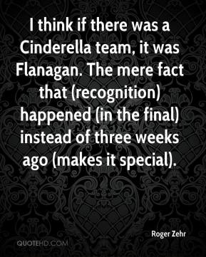 I think if there was a Cinderella team, it was Flanagan. The mere fact that (recognition) happened (in the final) instead of three weeks ago (makes it special).