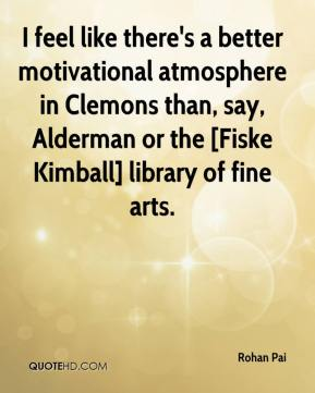 Rohan Pai  - I feel like there's a better motivational atmosphere in Clemons than, say, Alderman or the [Fiske Kimball] library of fine arts.
