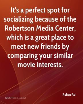 Rohan Pai  - It's a perfect spot for socializing because of the Robertson Media Center, which is a great place to meet new friends by comparing your similar movie interests.