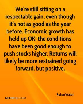 Rohan Walsh  - We're still sitting on a respectable gain, even though it's not as good as the year before. Economic growth has held up OK; the conditions have been good enough to push stocks higher. Returns will likely be more restrained going forward, but positive.