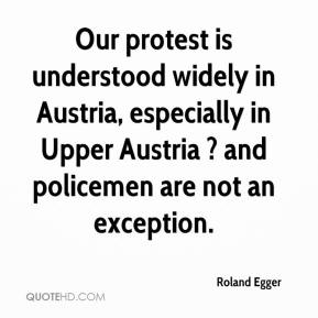 Roland Egger  - Our protest is understood widely in Austria, especially in Upper Austria ? and policemen are not an exception.