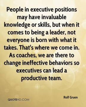 Rolf Gruen  - People in executive positions may have invaluable knowledge or skills, but when it comes to being a leader, not everyone is born with what it takes. That's where we come in. As coaches, we are there to change ineffective behaviors so executives can lead a productive team.