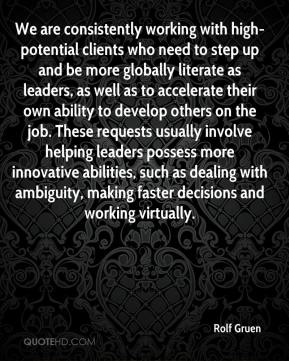 We are consistently working with high-potential clients who need to step up and be more globally literate as leaders, as well as to accelerate their own ability to develop others on the job. These requests usually involve helping leaders possess more innovative abilities, such as dealing with ambiguity, making faster decisions and working virtually.