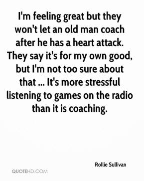 Rollie Sullivan  - I'm feeling great but they won't let an old man coach after he has a heart attack. They say it's for my own good, but I'm not too sure about that ... It's more stressful listening to games on the radio than it is coaching.
