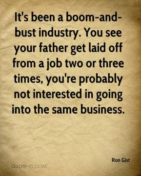 Ron Gist  - It's been a boom-and-bust industry. You see your father get laid off from a job two or three times, you're probably not interested in going into the same business.