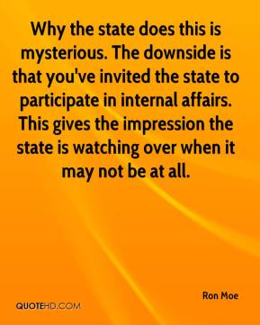 Ron Moe  - Why the state does this is mysterious. The downside is that you've invited the state to participate in internal affairs. This gives the impression the state is watching over when it may not be at all.