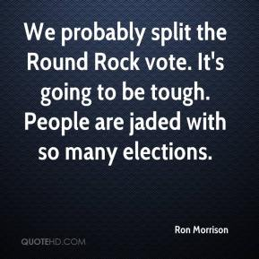 Ron Morrison  - We probably split the Round Rock vote. It's going to be tough. People are jaded with so many elections.