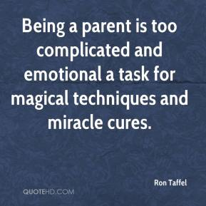 Ron Taffel - Being a parent is too complicated and emotional a task for magical techniques and miracle cures.