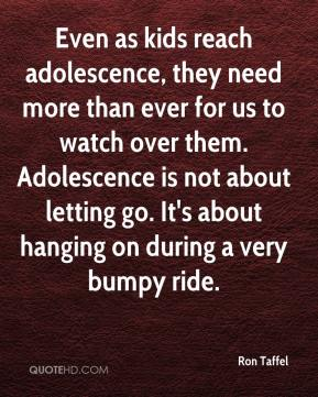 Ron Taffel - Even as kids reach adolescence, they need more than ever for us to watch over them. Adolescence is not about letting go. It's about hanging on during a very bumpy ride.