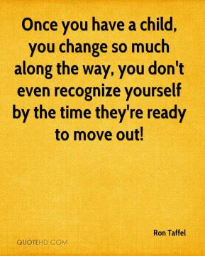 Once you have a child, you change so much along the way, you don't even recognize yourself by the time they're ready to move out!