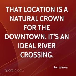 Ron Weaver  - That location is a natural crown for the downtown. It's an ideal river crossing.