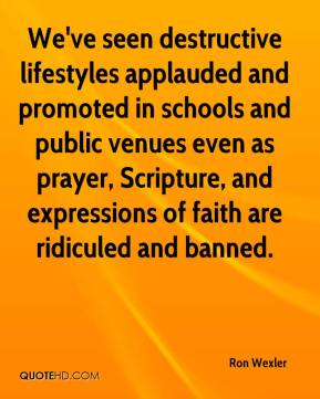 We've seen destructive lifestyles applauded and promoted in schools and public venues even as prayer, Scripture, and expressions of faith are ridiculed and banned.