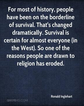 Ronald Inglehart  - For most of history, people have been on the borderline of survival. That's changed dramatically. Survival is certain for almost everyone (in the West). So one of the reasons people are drawn to religion has eroded.