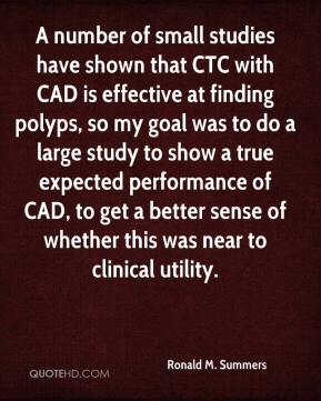 Ronald M. Summers  - A number of small studies have shown that CTC with CAD is effective at finding polyps, so my goal was to do a large study to show a true expected performance of CAD, to get a better sense of whether this was near to clinical utility.