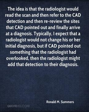 Ronald M. Summers  - The idea is that the radiologist would read the scan and then refer to the CAD detection and then re-review the sites that CAD pointed out and finally arrive at a diagnosis. Typically, I expect that a radiologist would not change his or her initial diagnosis, but if CAD pointed out something that the radiologist had overlooked, then the radiologist might add that detection to their diagnosis.