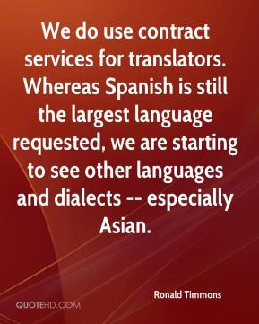 Ronald Timmons  - We do use contract services for translators. Whereas Spanish is still the largest language requested, we are starting to see other languages and dialects -- especially Asian.