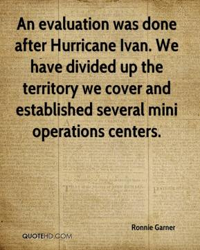 Ronnie Garner  - An evaluation was done after Hurricane Ivan. We have divided up the territory we cover and established several mini operations centers.
