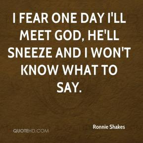 Ronnie Shakes  - I fear one day I'll meet God, he'll sneeze and I won't know what to say.