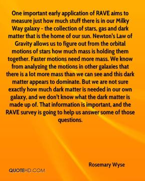 Rosemary Wyse  - One important early application of RAVE aims to measure just how much stuff there is in our Milky Way galaxy - the collection of stars, gas and dark matter that is the home of our sun. Newton's Law of Gravity allows us to figure out from the orbital motions of stars how much mass is holding them together. Faster motions need more mass. We know from analyzing the motions in other galaxies that there is a lot more mass than we can see and this dark matter appears to dominate. But we are not sure exactly how much dark matter is needed in our own galaxy, and we don't know what the dark matter is made up of. That information is important, and the RAVE survey is going to help us answer some of those questions.