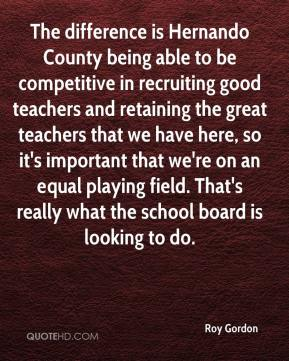 Roy Gordon  - The difference is Hernando County being able to be competitive in recruiting good teachers and retaining the great teachers that we have here, so it's important that we're on an equal playing field. That's really what the school board is looking to do.