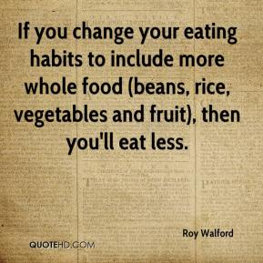 Roy Walford  - If you change your eating habits to include more whole food (beans, rice, vegetables and fruit), then you'll eat less.