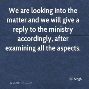 RP Singh  - We are looking into the matter and we will give a reply to the ministry accordingly, after examining all the aspects.