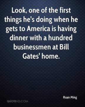 Ruan Ming  - Look, one of the first things he's doing when he gets to America is having dinner with a hundred businessmen at Bill Gates' home.