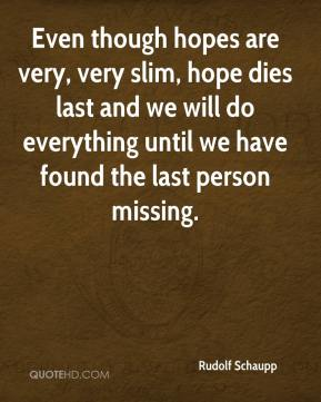 Rudolf Schaupp  - Even though hopes are very, very slim, hope dies last and we will do everything until we have found the last person missing.