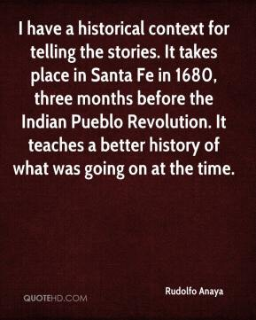Rudolfo Anaya  - I have a historical context for telling the stories. It takes place in Santa Fe in 1680, three months before the Indian Pueblo Revolution. It teaches a better history of what was going on at the time.