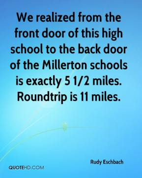 Rudy Eschbach  - We realized from the front door of this high school to the back door of the Millerton schools is exactly 5 1/2 miles. Roundtrip is 11 miles.