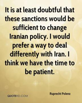 Ruprecht Polenz  - It is at least doubtful that these sanctions would be sufficient to change Iranian policy. I would prefer a way to deal differently with Iran. I think we have the time to be patient.
