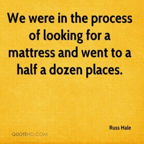 Russ Hale  - We were in the process of looking for a mattress and went to a half a dozen places.