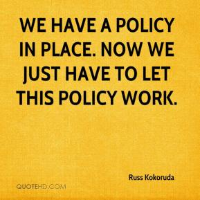 Russ Kokoruda  - We have a policy in place. Now we just have to let this policy work.