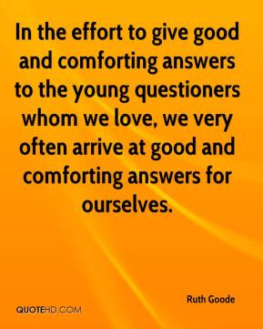 Ruth Goode  - In the effort to give good and comforting answers to the young questioners whom we love, we very often arrive at good and comforting answers for ourselves.