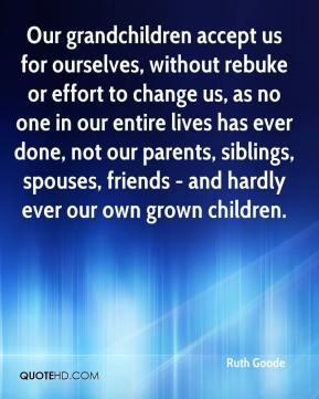 Ruth Goode  - Our grandchildren accept us for ourselves, without rebuke or effort to change us, as no one in our entire lives has ever done, not our parents, siblings, spouses, friends - and hardly ever our own grown children.