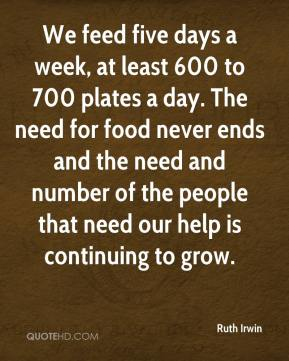 Ruth Irwin  - We feed five days a week, at least 600 to 700 plates a day. The need for food never ends and the need and number of the people that need our help is continuing to grow.