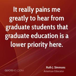 Ruth J. Simmons - It really pains me greatly to hear from graduate students that graduate education is a lower priority here.