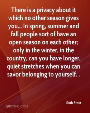 Ruth Stout  - There is a privacy about it which no other season gives you... In spring, summer and fall people sort of have an open season on each other; only in the winter, in the country, can you have longer, quiet stretches when you can savor belonging to yourself. .