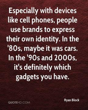 Ryan Block  - Especially with devices like cell phones, people use brands to express their own identity. In the '80s, maybe it was cars. In the '90s and 2000s, it's definitely which gadgets you have.