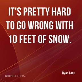 Ryan Lant  - It's pretty hard to go wrong with 10 feet of snow.