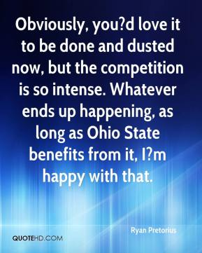 Ryan Pretorius  - Obviously, you?d love it to be done and dusted now, but the competition is so intense. Whatever ends up happening, as long as Ohio State benefits from it, I?m happy with that.