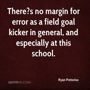 Ryan Pretorius  - There?s no margin for error as a field goal kicker in general, and especially at this school.