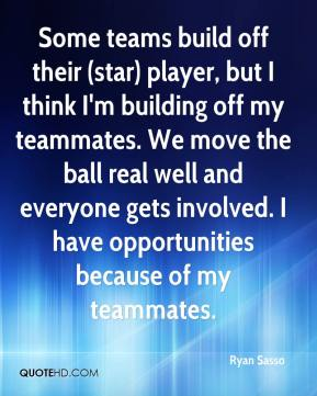 Some teams build off their (star) player, but I think I'm building off my teammates. We move the ball real well and everyone gets involved. I have opportunities because of my teammates.
